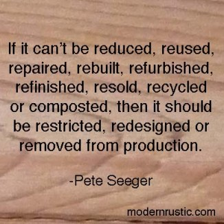"""If it can't be reduced, reused, repaired, rebuilt, refurbished, refinished, resold, recycled or composted, then it should be restricted, redesigned or removed from production"". -Pete Seeger"